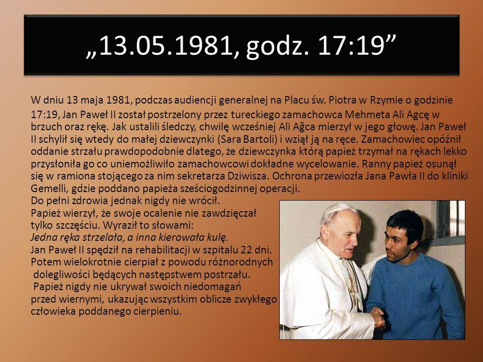 13.05.1981, godz. 17:19 13.05.1981, godz. 17:19 W dniu 13 maja 1981, podczas audiencji generalnej na Placu św. Piotra w Rzymie o godzinie 17:19, Jan P
