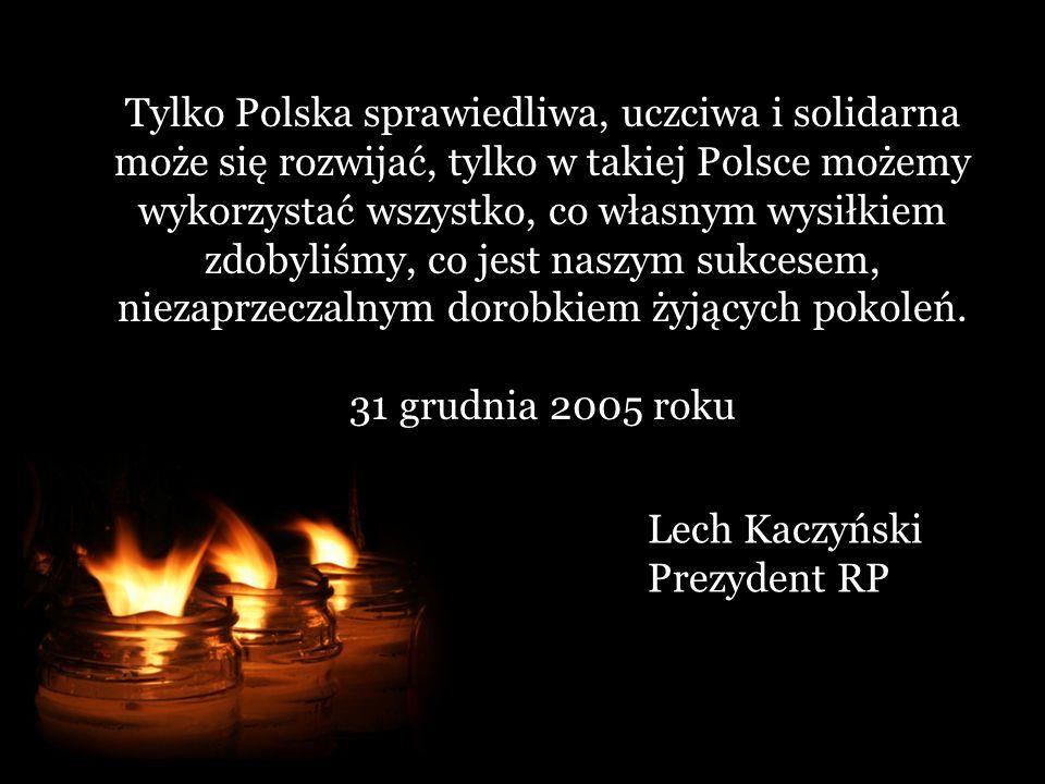 Tylko Polska sprawiedliwa, uczciwa i solidarna może się rozwijać, tylko w takiej Polsce możemy wykorzystać wszystko, co własnym wysiłkiem zdobyliśmy, co jest naszym sukcesem, niezaprzeczalnym dorobkiem żyjących pokoleń.