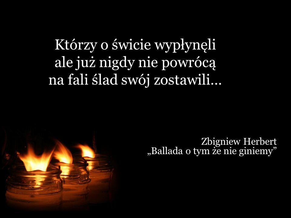 Którzy o świcie wypłynęli ale już nigdy nie powrócą na fali ślad swój zostawili… Zbigniew Herbert Ballada o tym że nie giniemy