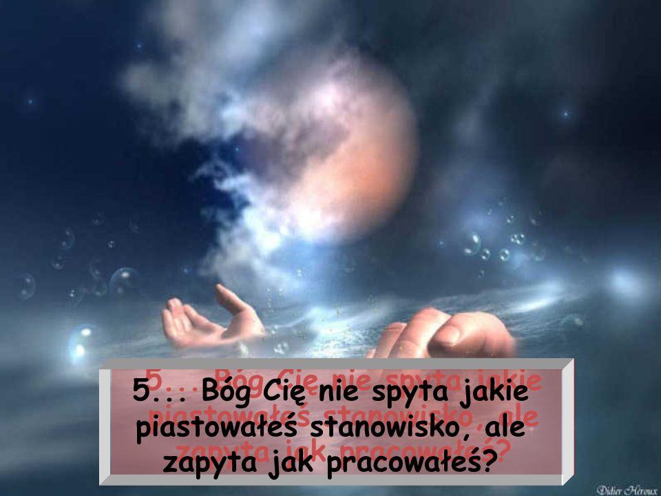 5... Bóg Cię nie spyta jakie piastowałeś stanowisko, ale zapyta jak pracowałeś?