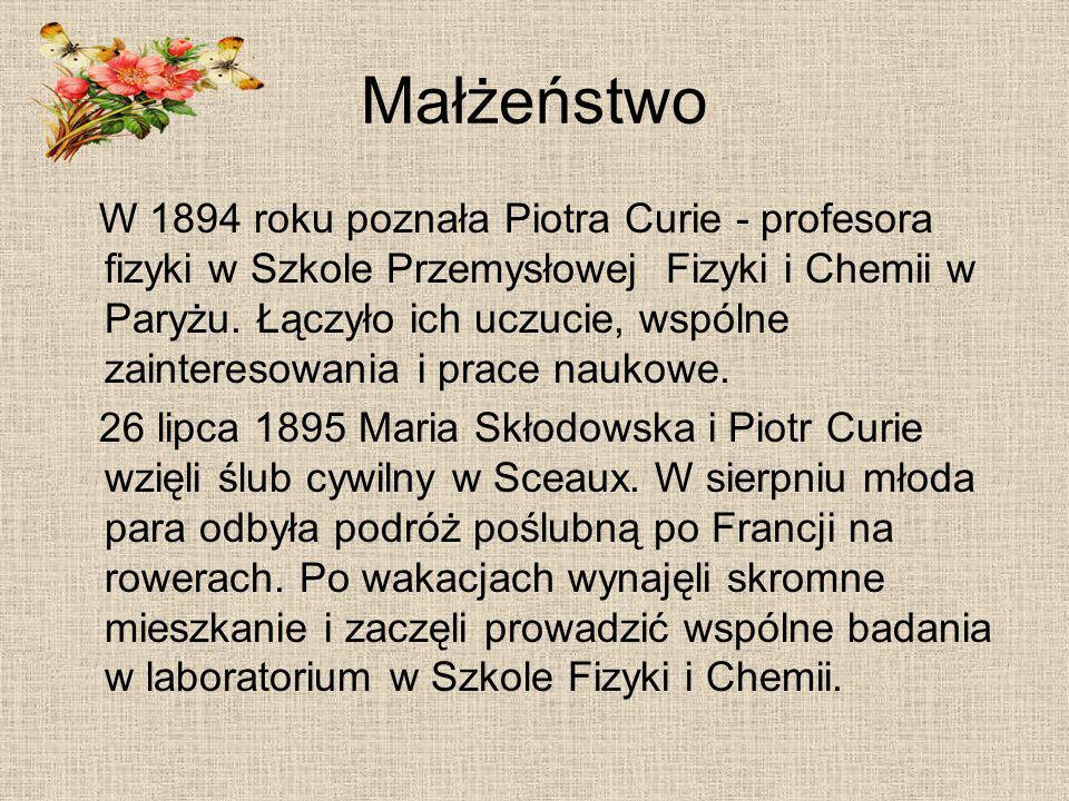 Małżeństwo W 1894 roku poznała Piotra Curie - profesora fizyki w Szkole Przemysłowej Fizyki i Chemii w Paryżu. Łączyło ich uczucie, wspólne zaintereso