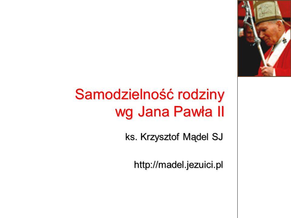 ks. Krzysztof Mądel SJ http://madel.jezuici.pl Samodzielność rodziny wg Jana Pawła II