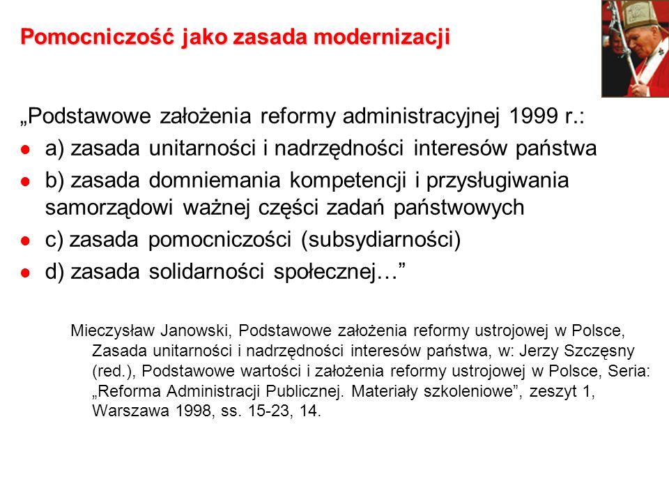 Pomocniczość jako zasada modernizacji Podstawowe założenia reformy administracyjnej 1999 r.: a) zasada unitarności i nadrzędności interesów państwa b)