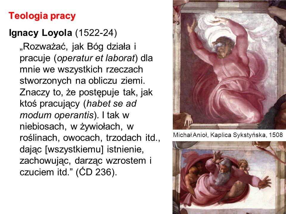Teologia pracy Ignacy Loyola (1522-24) Rozważać, jak Bóg działa i pracuje (operatur et laborat) dla mnie we wszystkich rzeczach stworzonych na obliczu