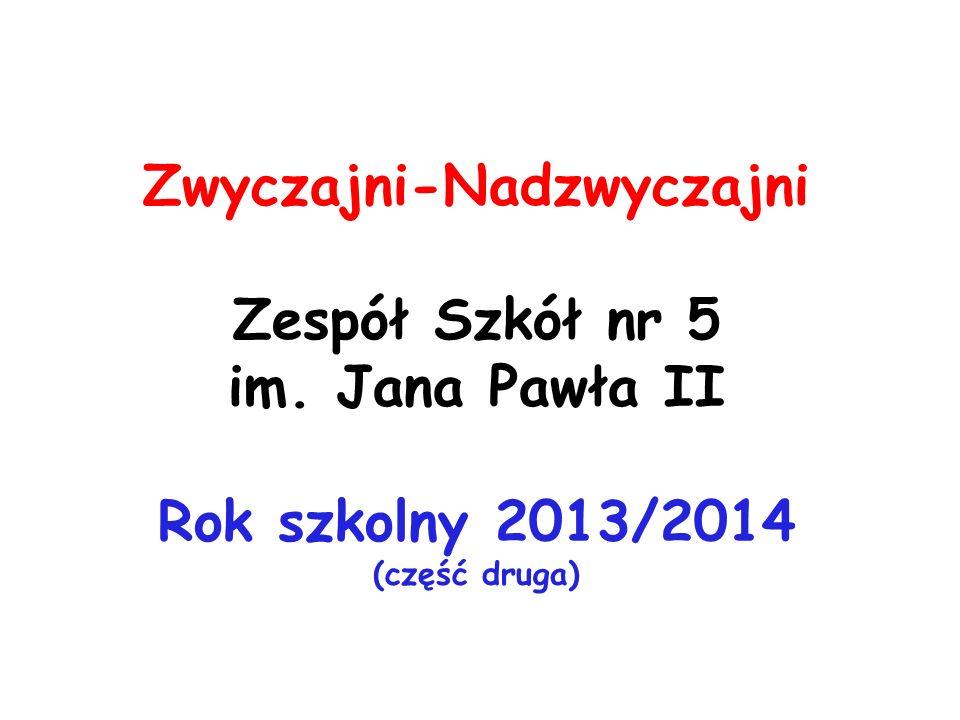 Zwyczajni-Nadzwyczajni Zespół Szkół nr 5 im. Jana Pawła II Rok szkolny 2013/2014 (część druga)