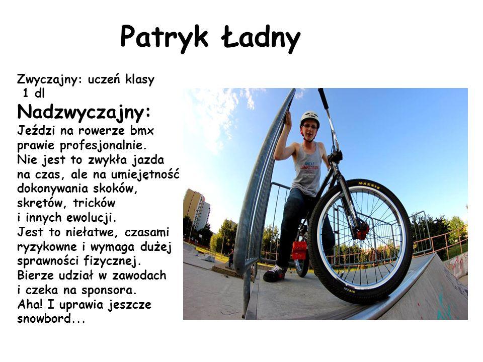 Patryk Ładny Zwyczajny: uczeń klasy 1 dl Nadzwyczajny: Jeździ na rowerze bmx prawie profesjonalnie. Nie jest to zwykła jazda na czas, ale na umiejętno