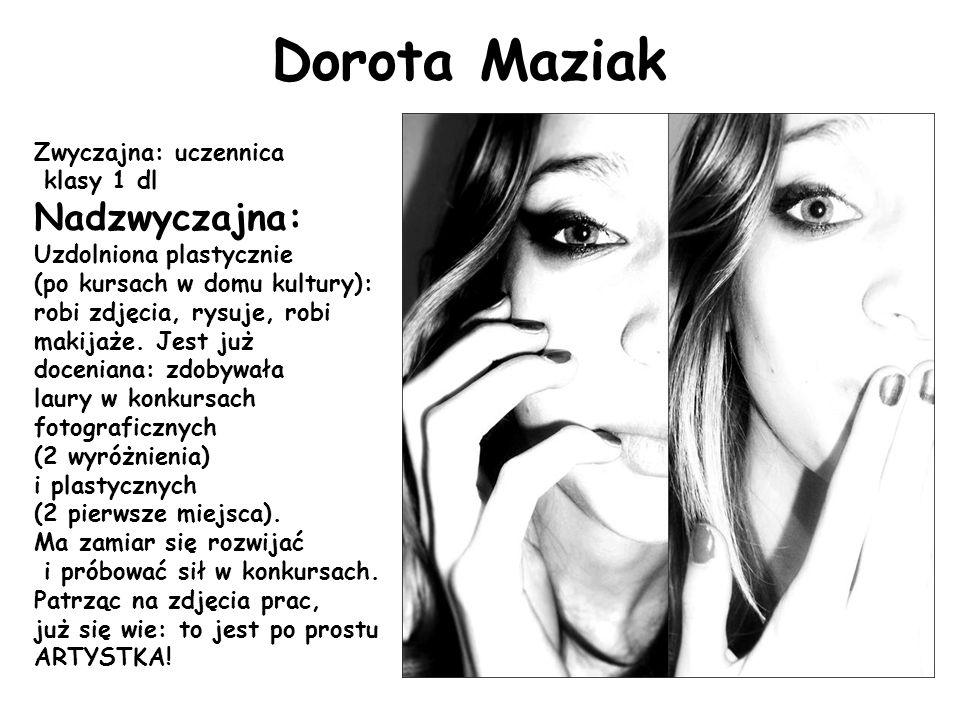 Dorota Maziak Zwyczajna: uczennica klasy 1 dl Nadzwyczajna: Uzdolniona plastycznie (po kursach w domu kultury): robi zdjęcia, rysuje, robi makijaże.