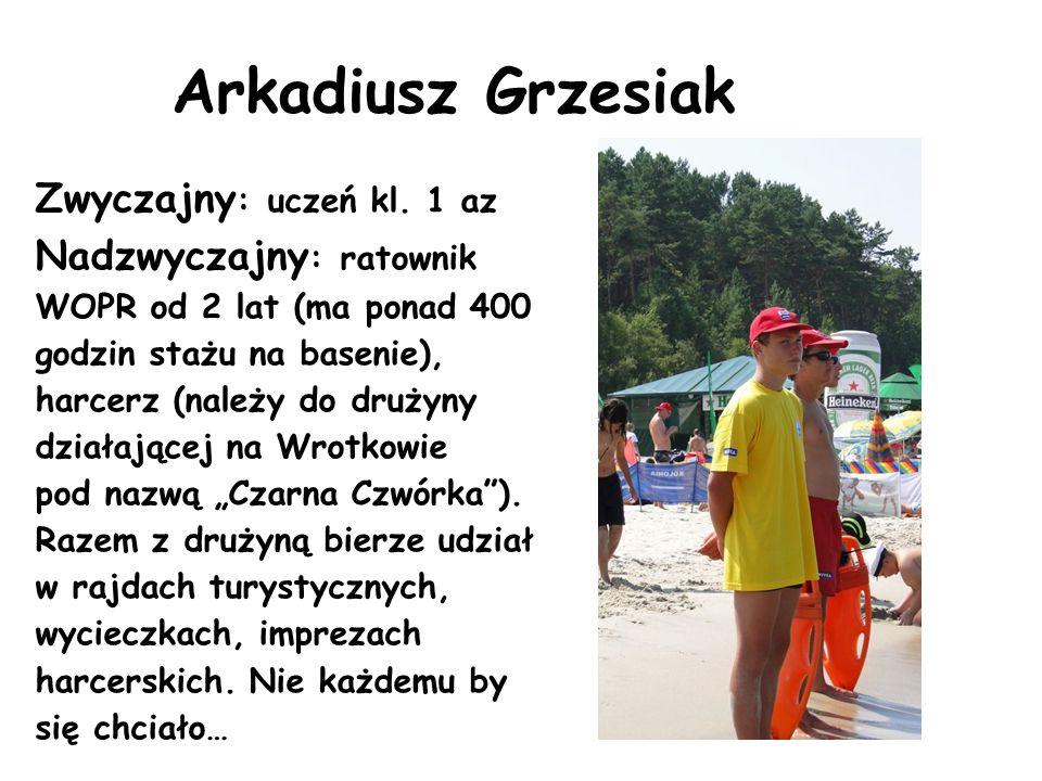 Arkadiusz Grzesiak Zwyczajny : uczeń kl. 1 az Nadzwyczajny : ratownik WOPR od 2 lat (ma ponad 400 godzin stażu na basenie), harcerz (należy do drużyny