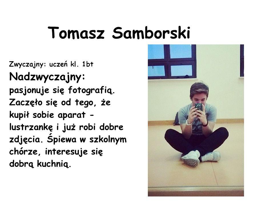 Tomasz Samborski Zwyczajny: uczeń kl. 1bt Nadzwyczajny: pasjonuje się fotografią. Zaczęło się od tego, że kupił sobie aparat - lustrzankę i już robi d