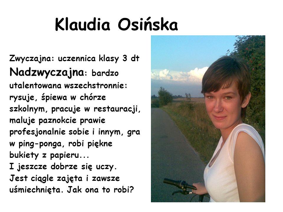 Klaudia Osińska Zwyczajna: uczennica klasy 3 dt Nadzwyczajna : bardzo utalentowana wszechstronnie: rysuje, śpiewa w chórze szkolnym, pracuje w restaur