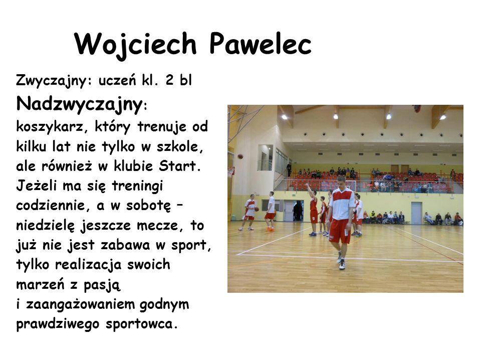 Wojciech Pawelec Zwyczajny: uczeń kl. 2 bl Nadzwyczajny : koszykarz, który trenuje od kilku lat nie tylko w szkole, ale również w klubie Start. Jeżeli