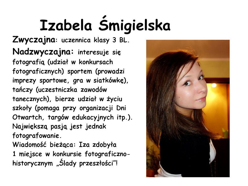 Izabela Śmigielska Zwyczajna : uczennica klasy 3 BL. Nadzwyczajna: interesuje się fotografią (udział w konkursach fotograficznych) sportem (prowadzi i