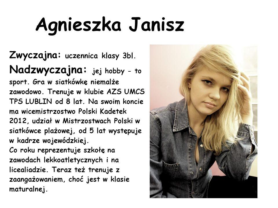 Agnieszka Janisz Zwyczajna: uczennica klasy 3bl. Nadzwyczajna: jej hobby - to sport. Gra w siatkówkę niemalże zawodowo. Trenuje w klubie AZS UMCS TPS