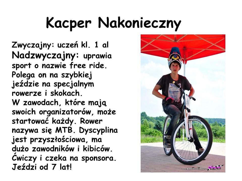 Kacper Nakonieczny Zwyczajny: uczeń kl. 1 al Nadzwyczajny: uprawia sport o nazwie free ride. Polega on na szybkiej jeździe na specjalnym rowerze i sko