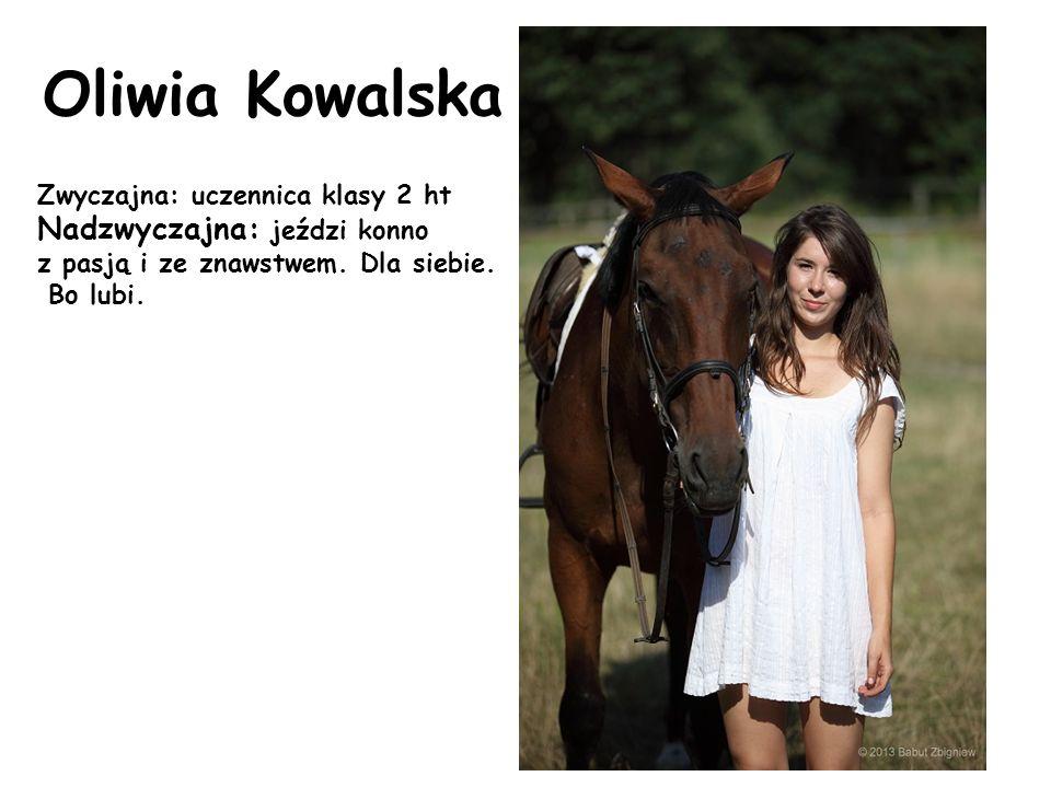 Oliwia Kowalska Zwyczajna: uczennica klasy 2 ht Nadzwyczajna: jeździ konno z pasją i ze znawstwem. Dla siebie. Bo lubi.