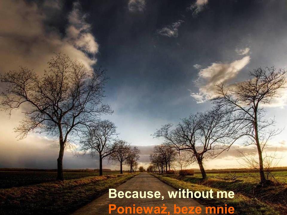 Because, without me Ponieważ, beze mnie