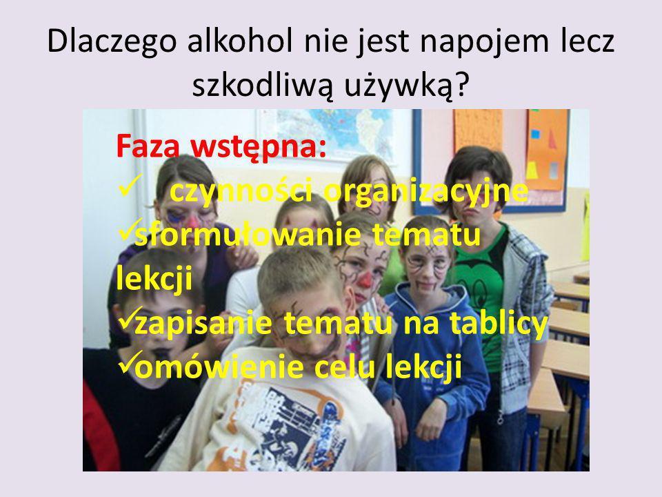 Dlaczego alkohol nie jest napojem lecz szkodliwą używką? Faza wstępna: czynności organizacyjne sformułowanie tematu lekcji zapisanie tematu na tablicy