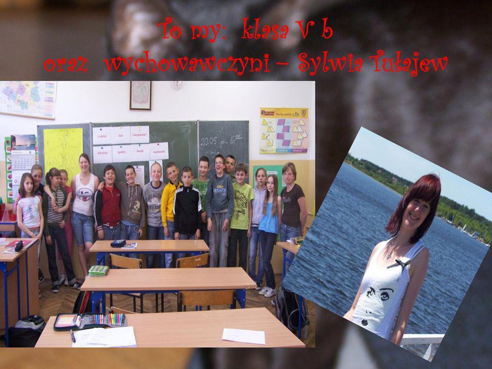 To my: klasa V b oraz wychowawczyni – Sylwia Tułajew