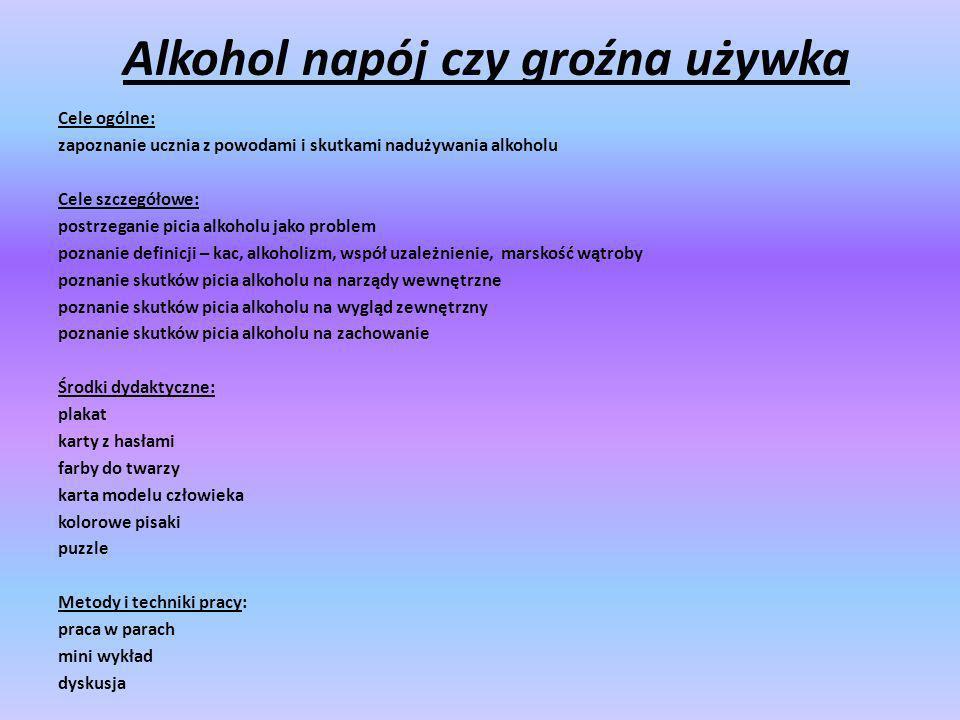 Alkohol napój czy groźna używka Cele ogólne: zapoznanie ucznia z powodami i skutkami nadużywania alkoholu Cele szczegółowe: postrzeganie picia alkohol