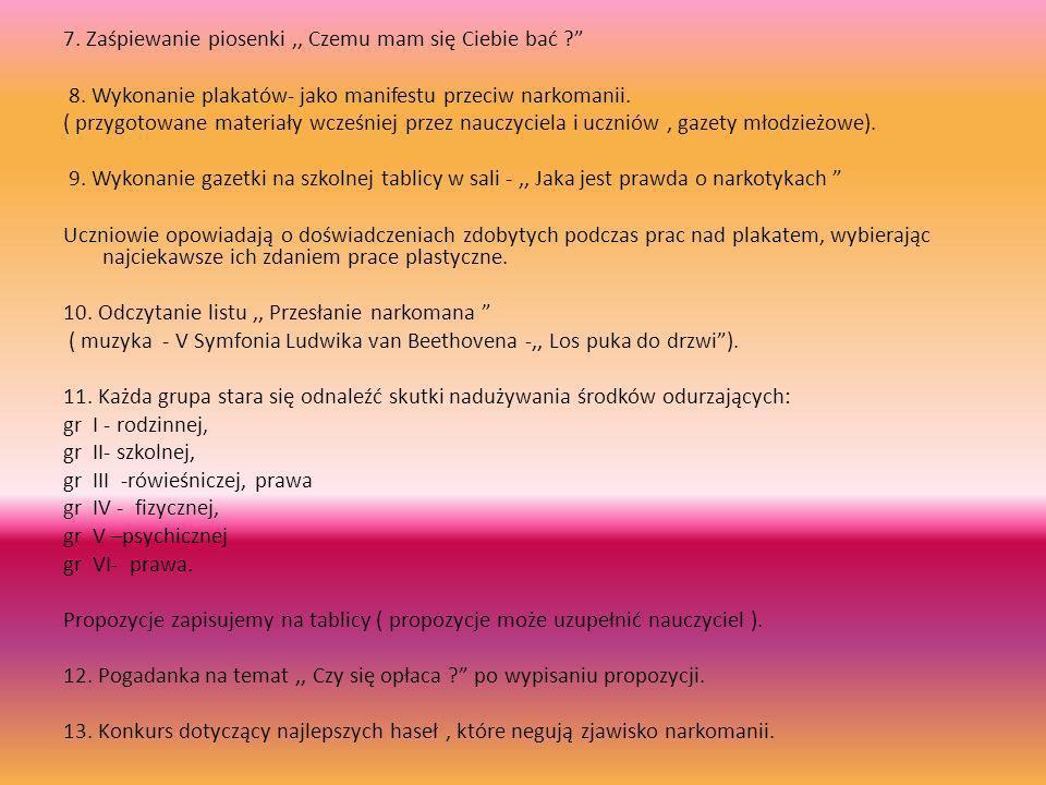7. Zaśpiewanie piosenki,, Czemu mam się Ciebie bać ? 8. Wykonanie plakatów- jako manifestu przeciw narkomanii. ( przygotowane materiały wcześniej prze