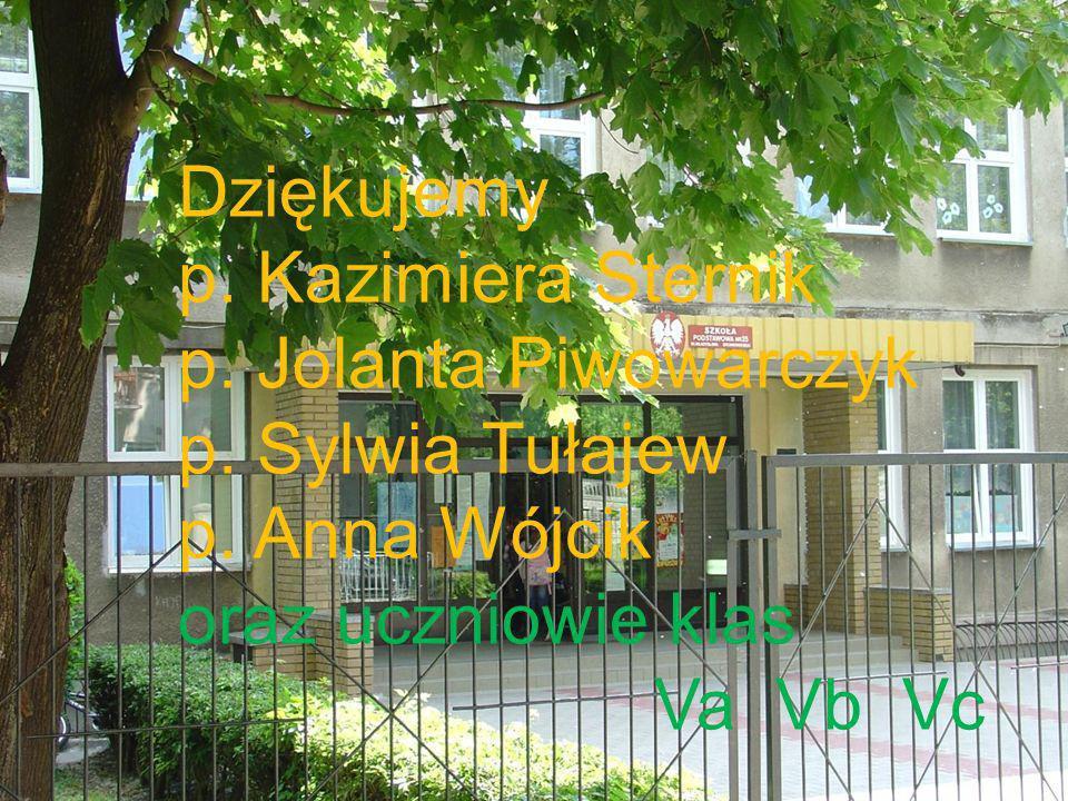 Dziękujemy p. Kazimiera Sternik p. Jolanta Piwowarczyk p. Sylwia Tułajew p. Anna Wójcik oraz uczniowie klas Va Vb Vc