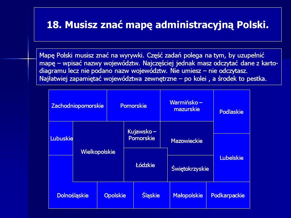18. Musisz znać mapę administracyjną Polski. Mapę Polski musisz znać na wyrywki. Część zadań polega na tym, by uzupełnić mapę – wpisać nazwy województ