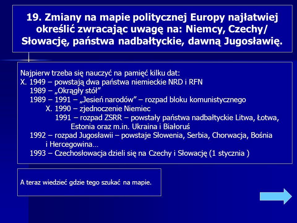 19. Zmiany na mapie politycznej Europy najłatwiej określić zwracając uwagę na: Niemcy, Czechy/ Słowację, państwa nadbałtyckie, dawną Jugosławię. Najpi