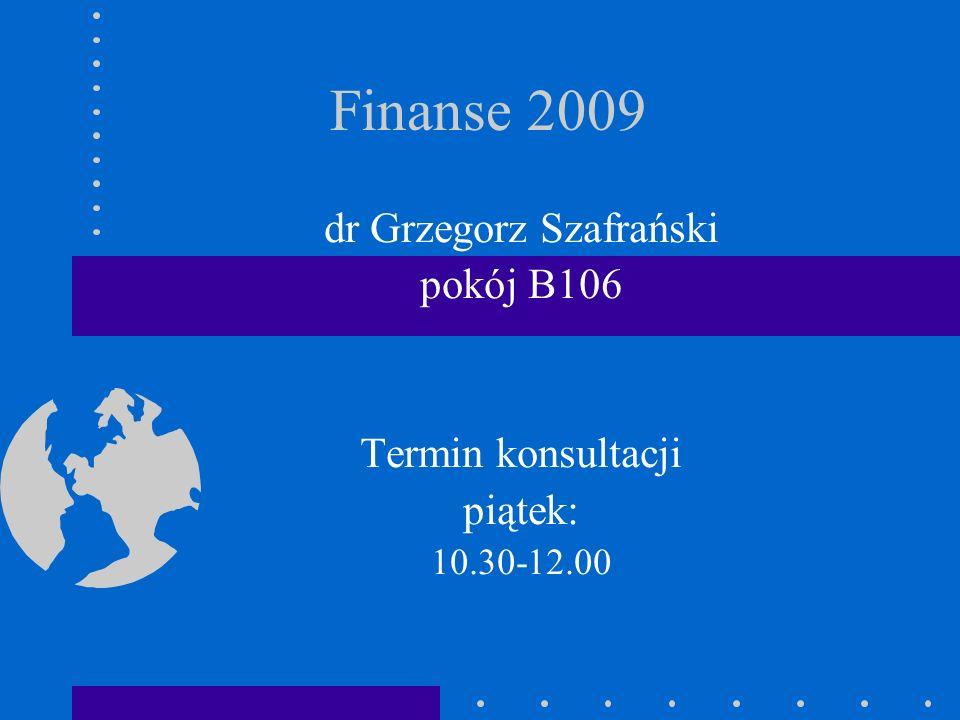 Finanse 2009 dr Grzegorz Szafrański pokój B106 Termin konsultacji piątek: 10.30-12.00