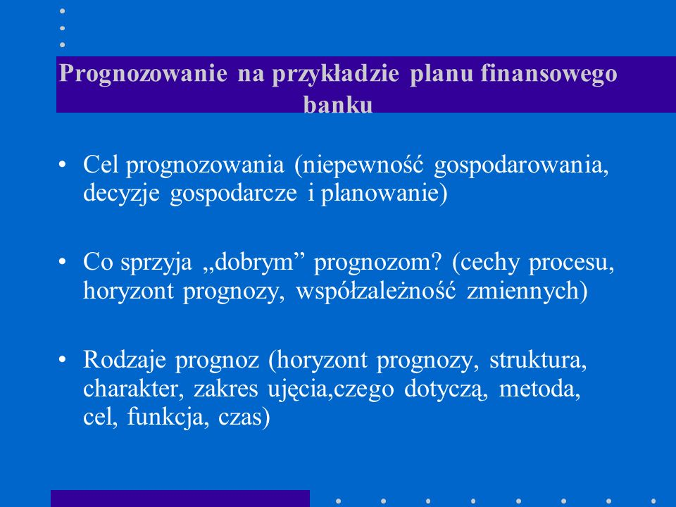 Prognozowanie na przykładzie planu finansowego banku Cel prognozowania (niepewność gospodarowania, decyzje gospodarcze i planowanie) Co sprzyja dobrym