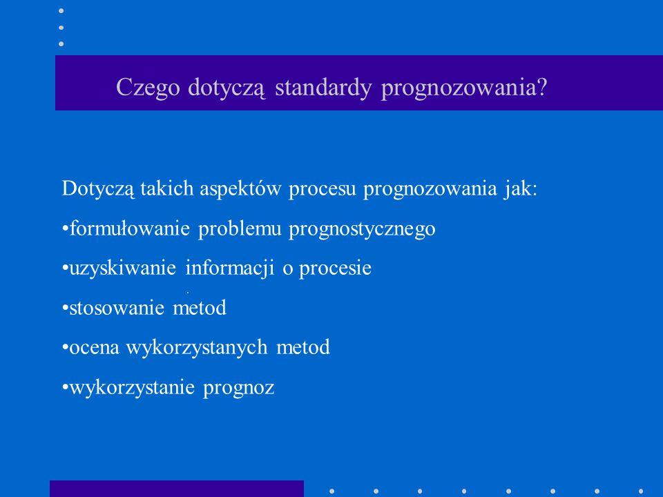 Czego dotyczą standardy prognozowania? Dotyczą takich aspektów procesu prognozowania jak: formułowanie problemu prognostycznego uzyskiwanie informacji