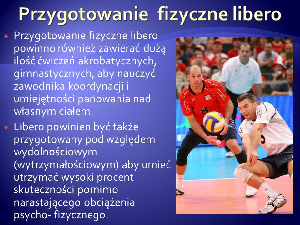 Przygotowanie fizyczne libero powinno również zawierać dużą ilość ćwiczeń akrobatycznych, gimnastycznych, aby nauczyć zawodnika koordynacji i umiejętn