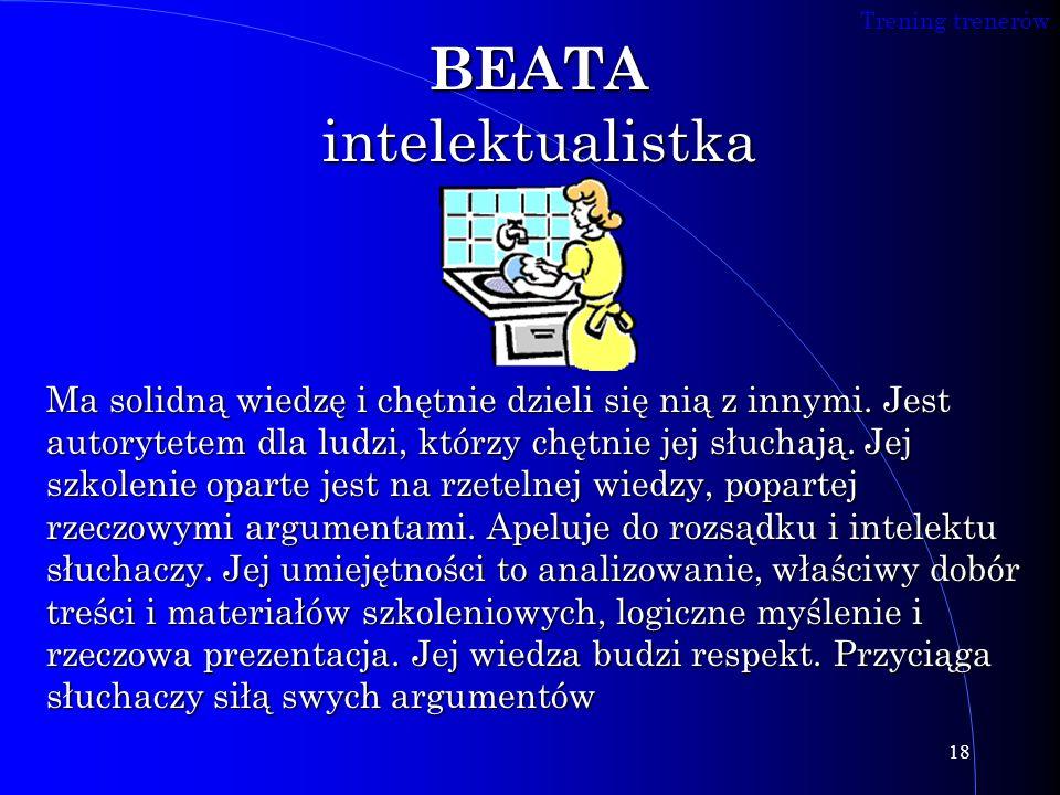 Trening trenerów 18 BEATA intelektualistka Ma solidną wiedzę i chętnie dzieli się nią z innymi. Jest autorytetem dla ludzi, którzy chętnie jej słuchaj