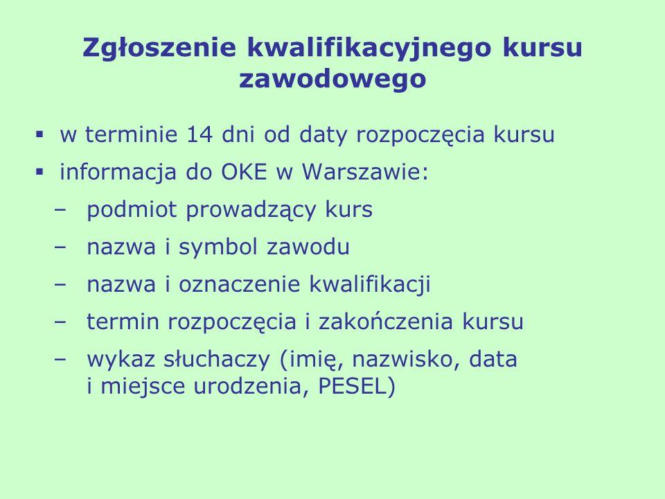 Zgłoszenie kwalifikacyjnego kursu zawodowego w terminie 14 dni od daty rozpoczęcia kursu informacja do OKE w Warszawie: –podmiot prowadzący kurs –nazw