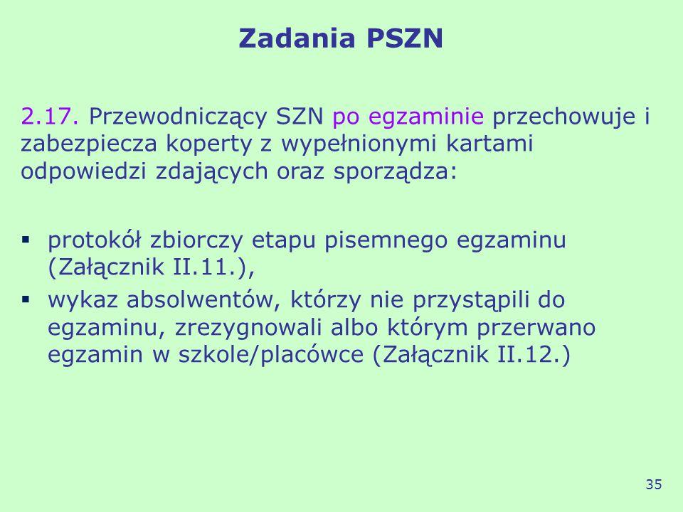 Zadania PSZN 2.17. Przewodniczący SZN po egzaminie przechowuje i zabezpiecza koperty z wypełnionymi kartami odpowiedzi zdających oraz sporządza: 35 pr