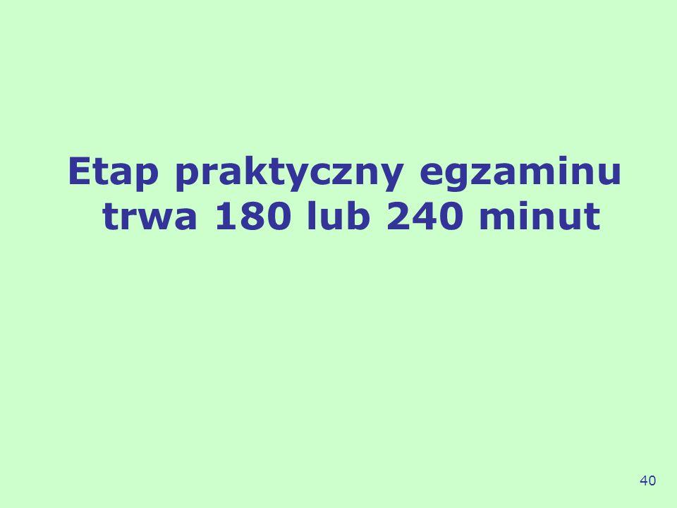 Etap praktyczny egzaminu trwa 180 lub 240 minut 40