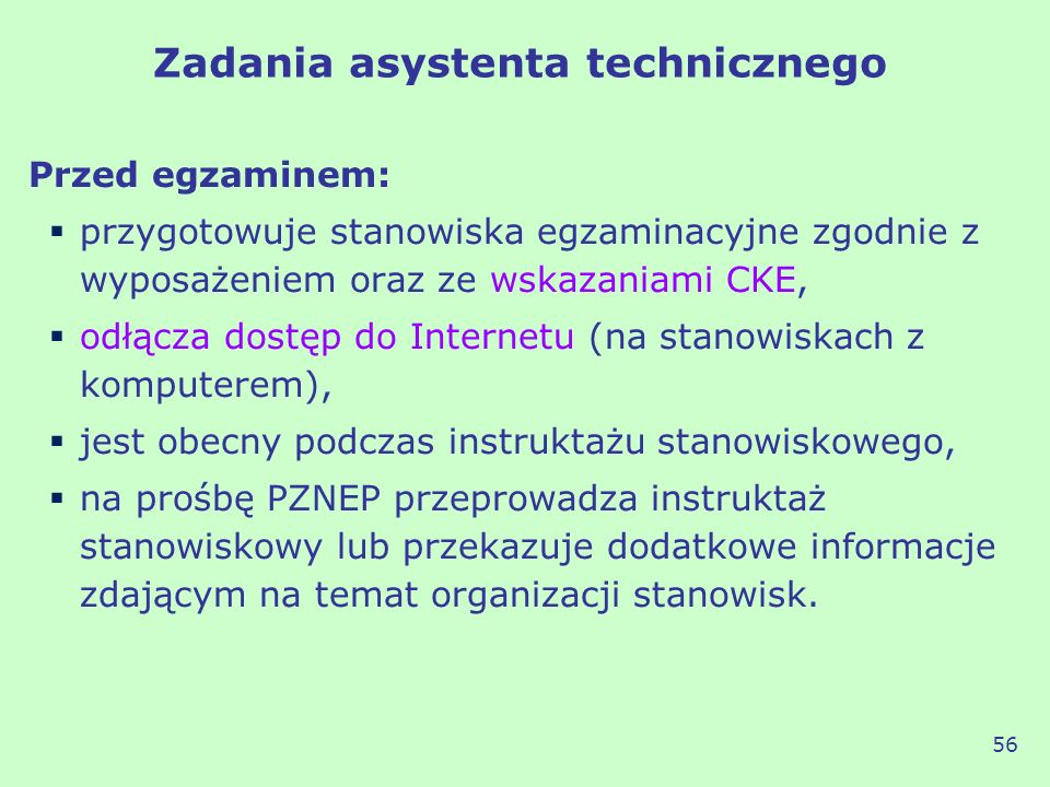 Zadania asystenta technicznego Przed egzaminem: przygotowuje stanowiska egzaminacyjne zgodnie z wyposażeniem oraz ze wskazaniami CKE, odłącza dostęp d