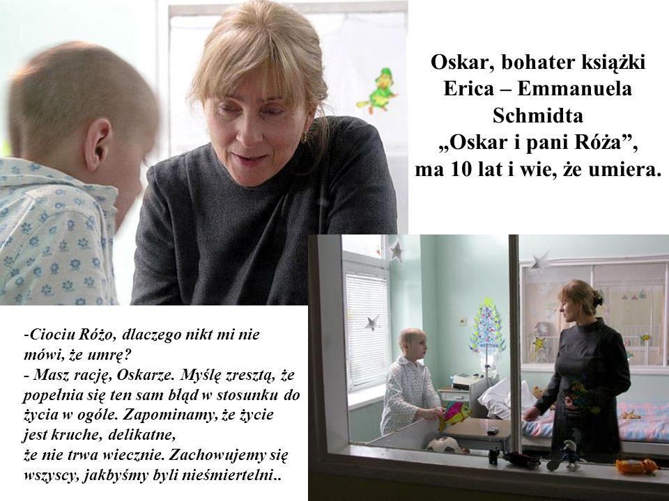 Oskar, bohater książki Erica – Emmanuela Schmidta Oskar i pani Róża, ma 10 lat i wie, że umiera. - Ciociu Różo, dlaczego nikt mi nie mówi, że umrę? -