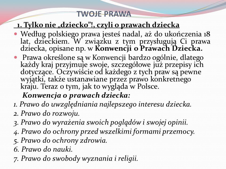 TWOJE PRAWA 1. Tylko nie dziecko!, czyli o prawach dziecka Według polskiego prawa jesteś nadal, aż do ukończenia 18 lat, dzieckiem. W związku z tym pr