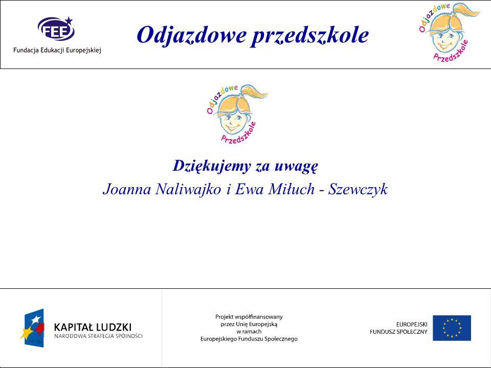 Rok przedszkolaka Dziękujemy za uwagę Joanna Naliwajko i Ewa Miłuch - Szewczyk Odjazdowe przedszkole