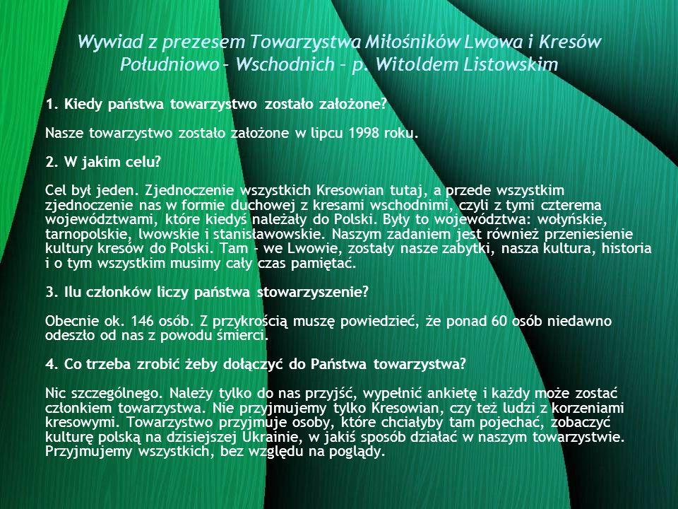 Wywiad z prezesem Towarzystwa Miłośników Lwowa i Kresów Południowo – Wschodnich – p. Witoldem Listowskim 1. Kiedy państwa towarzystwo zostało założone