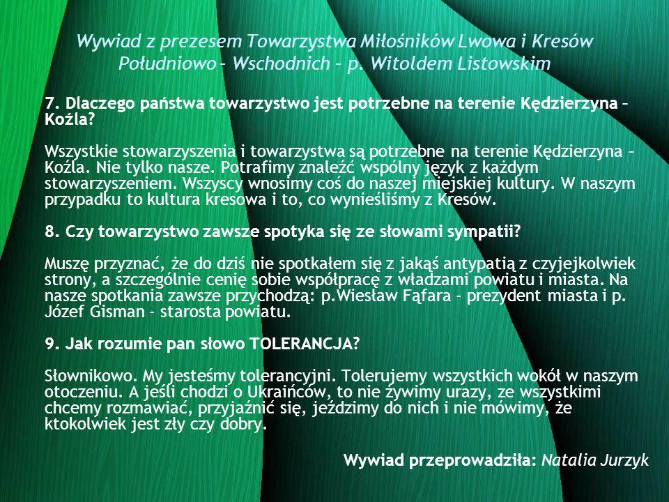 Wywiad z prezesem Towarzystwa Miłośników Lwowa i Kresów Południowo – Wschodnich – p. Witoldem Listowskim 7. Dlaczego państwa towarzystwo jest potrzebn