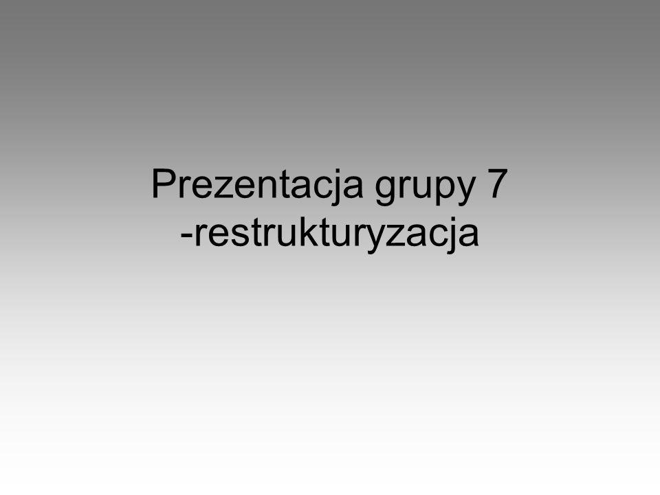 Prezentacja grupy 7 -restrukturyzacja