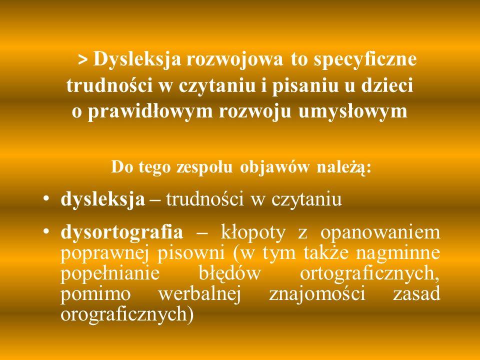 > Dysleksja rozwojowa to specyficzne trudności w czytaniu i pisaniu u dzieci o prawidłowym rozwoju umysłowym Do tego zespołu objawów należą: dysleksja – trudności w czytaniu dysortografia – kłopoty z opanowaniem poprawnej pisowni (w tym także nagminne popełnianie błędów ortograficznych, pomimo werbalnej znajomości zasad orograficznych)