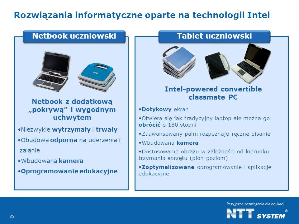 22 Tablet uczniowski Rozwiązania informatyczne oparte na technologii Intel Netbook uczniowski Netbook z dodatkową pokrywą i wygodnym uchwytem Niezwykle wytrzymały i trwały Obudowa odporna na uderzenia i zalanie Wbudowana kamera Oprogramowanie edukacyjne Intel-powered convertible classmate PC Dotykowy ekran Otwiera się jak tradycyjny laptop ale można go obrócić o 180 stopni Zaawansowany palm rozpoznaje ręczne pisanie Wbudowana kamera Dostosowanie obrazu w zależności od kierunku trzymania sprzętu (pion-poziom) Zoptymalizowane oprogramowanie i aplikacje edukacyjne