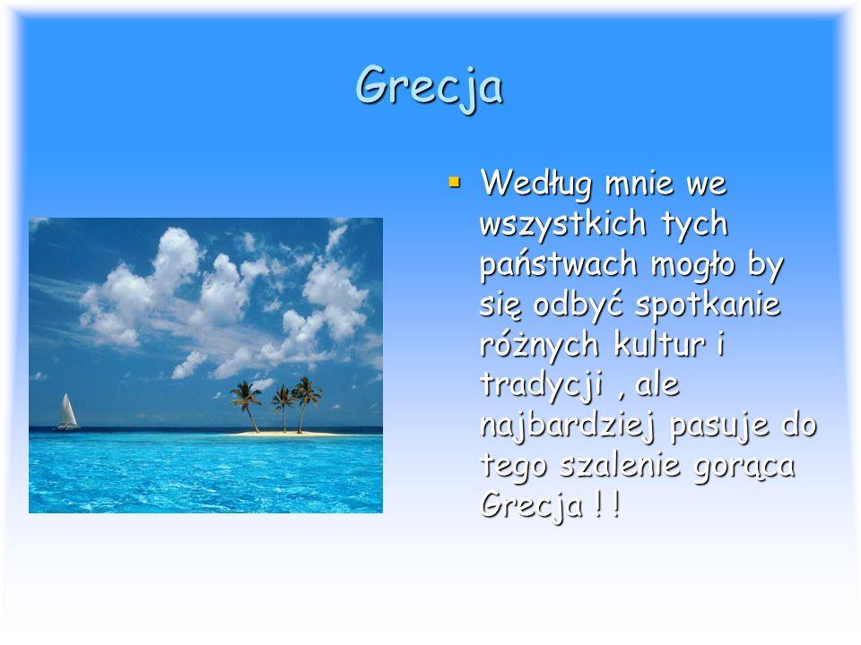 Grecja Według mnie we wszystkich tych państwach mogło by się odbyć spotkanie różnych kultur i tradycji, ale najbardziej pasuje do tego szalenie gorąca Grecja .