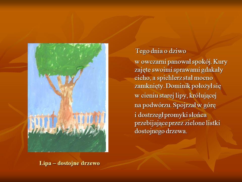 Lipa – dostojne drzewo Tego dnia o dziwo Tego dnia o dziwo w owczarni panował spokój. Kury zajęte swoimi sprawami gdakały cicho, a spichlerz stał mocn