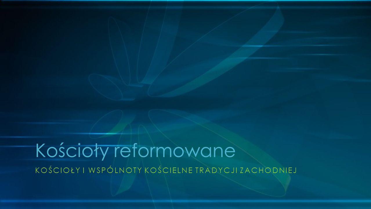KOŚCIOŁY I WSPÓLNOTY KOŚCIELNE TRADYCJI ZACHODNIEJ Kościoły reformowane