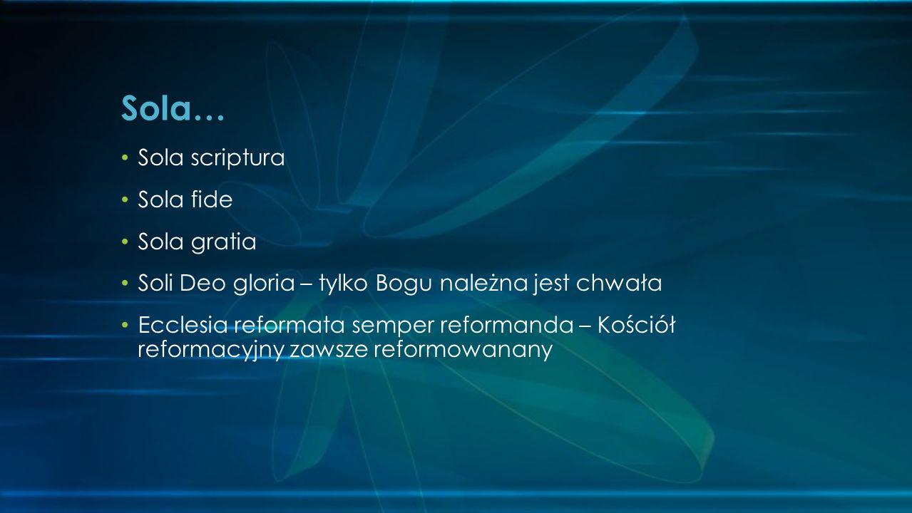 Sola scriptura Sola fide Sola gratia Soli Deo gloria – tylko Bogu należna jest chwała Ecclesia reformata semper reformanda – Kościół reformacyjny zaws