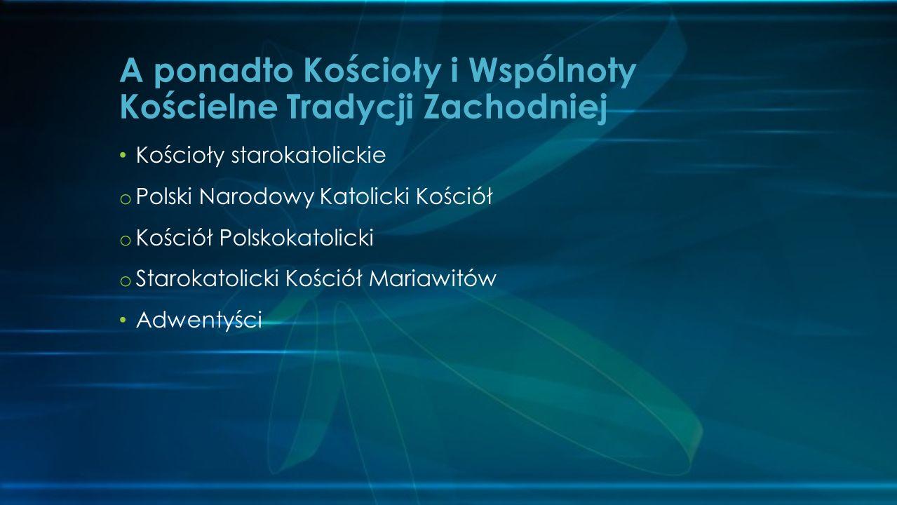 Kościoły starokatolickie o Polski Narodowy Katolicki Kościół o Kościół Polskokatolicki o Starokatolicki Kościół Mariawitów Adwentyści A ponadto Kościoły i Wspólnoty Kościelne Tradycji Zachodniej