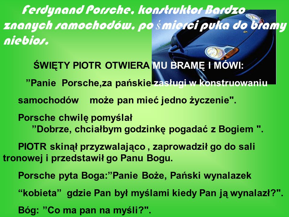 Ferdynand Porsche, konstruktor Bardzo znanych samochodów, po ś mierci puka do bramy niebios. ŚWIĘTY PIOTR OTWIERA MU BRAMĘ I MÓWI: Panie Porsche,za pa